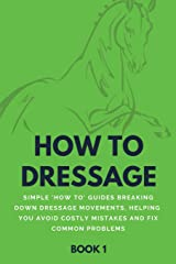How To Dressage (Book 1): Simple 'How-To' Guides Breaking Down Dressage Movements, Helping You Avoid Costly Mistakes & Fix Common Problems Paperback