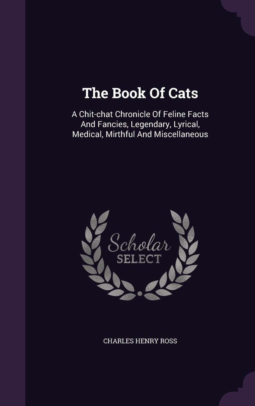 The Book Of Cats: A Chit-chat Chronicle Of Feline Facts And Fancies, Legendary, Lyrical, Medical, Mirthful And Miscellaneous pdf epub