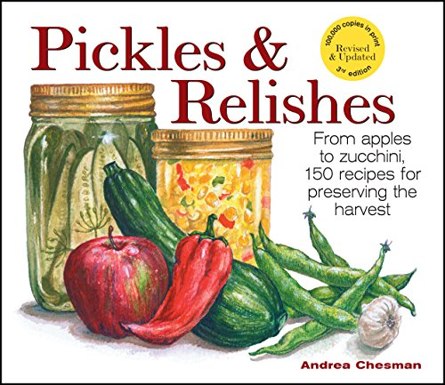 Pickles & Relishes: From apples to zucchini, 150 recipes for preserving the harvest by Andrea Chesman