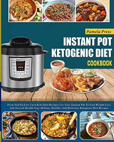 Instant Pot Ketogenic Diet Cookbook: Prep-And-Go Low Carb Keto Diet Recipes For Your Instant Pot To Fast Weight Loss And Overall Health(Top 120 Easy, ... pot electric pressure cooker cookbook) by Pamela Press