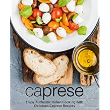 Caprese: Enjoy Authentic Italian Cooking with Delicious Caprese Recipes
