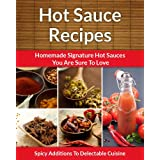 Easy Hot Sauce Recipes - Homemade Signature Hot Sauce Additions To Delectable Cuisine (The Easy Recipe Book 34)