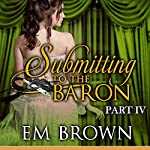 Submitting to the Baron, Part IV: Chateau Debauchery Series, Book 9 | Em Brown