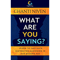 What Are You Saying?: Learn to Captivate Today's Distracted Audiences