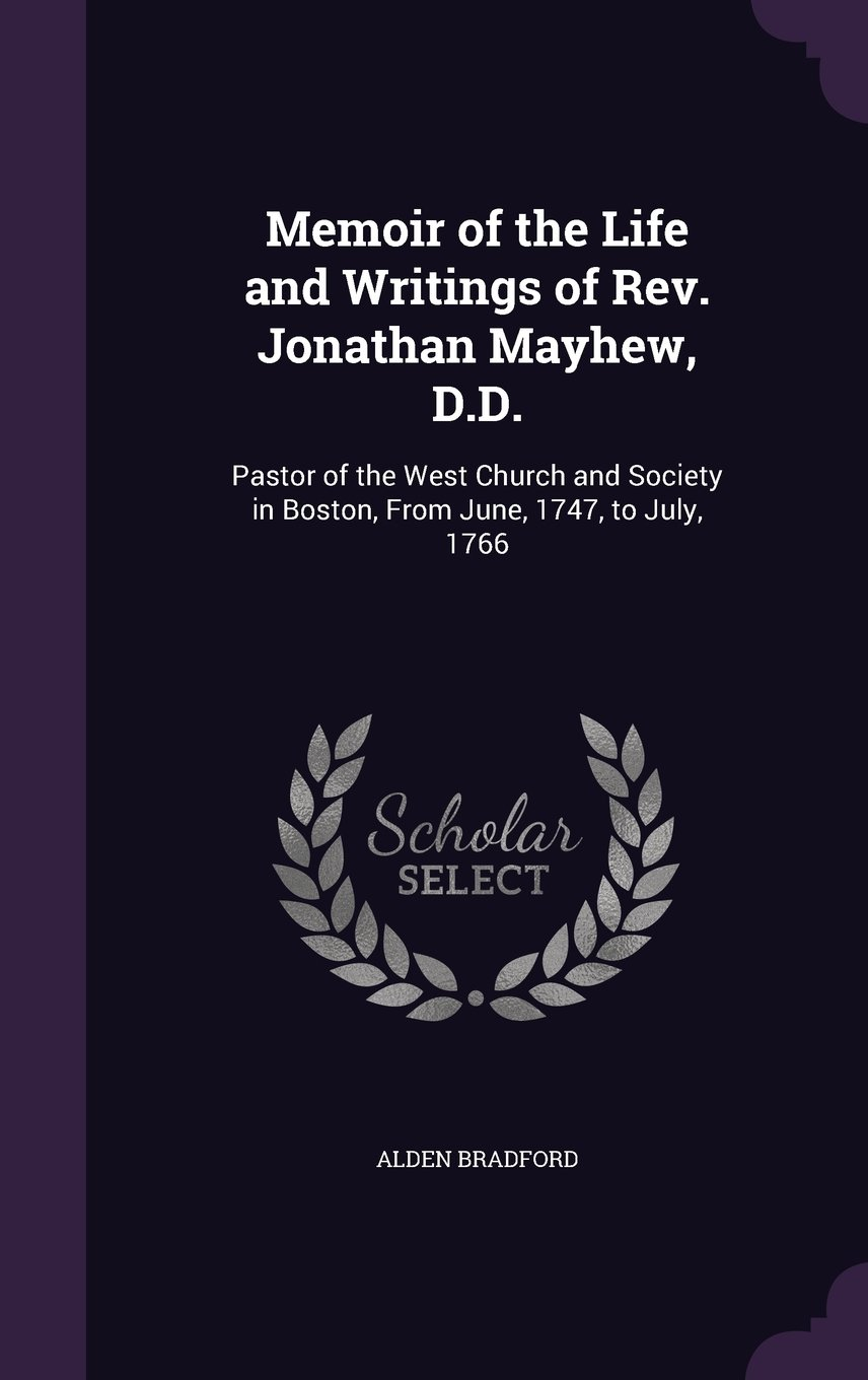 Download Memoir of the Life and Writings of REV. Jonathan Mayhew, D.D.: Pastor of the West Church and Society in Boston, from June, 1747, to July, 1766 PDF