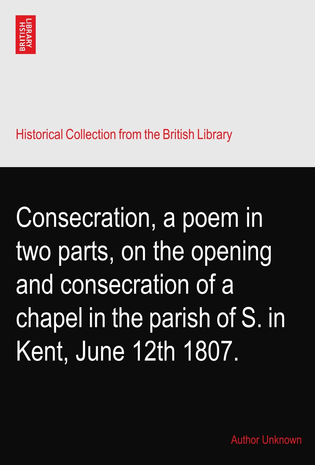 Consecration, a poem in two parts, on the opening and consecration of a chapel in the parish of S. in Kent, June 12th 1807. PDF