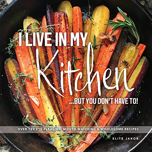 I Live in My Kitchen: But You Don't Have To! by Jakob Elite