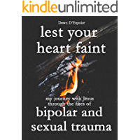 Lest Your Heart Faint: My journey with Jesus through the fires of bipolar and sexual trauma