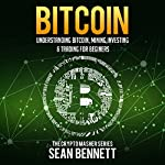 Bitcoin: Understanding Bitcoin, Mining, Investing & Trading for Beginners: The Cryptomasher Series, Book 1 | Sean Bennett