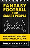 Fantasy Football for Smart People: How Fantasy Football Pros Game Plan to Win, Jonathan Bales, 1499737831