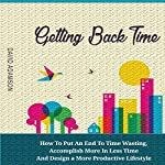 Getting Back Time: How to Put an End to Time Wasting, Accomplish More in Less Time and Design a More Productive Lifestyle | David Adamson