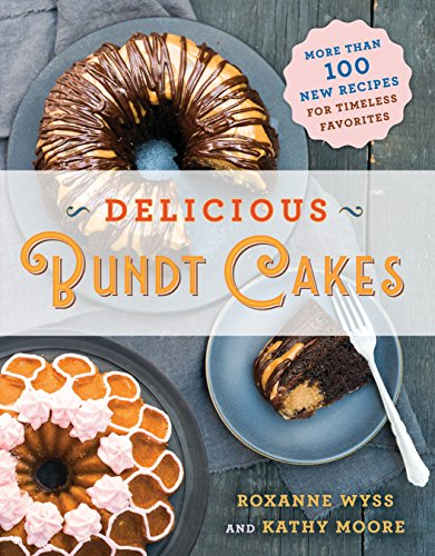 Delicious Bundt Cakes: More Than 100 New Recipes for Timeless Favorites by Roxanne Wyss, Kathy Moore