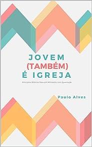 JOVEM (TAMBÉM) É IGREJA: Princípios Bíblicos Para um Ministério com Juventude