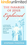 The Parables of Jesus Explained: A Detailed Discussion and Analysis of 52 of Jesus' Parables