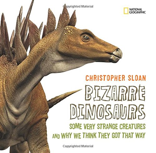 Bizarre Dinosaurs: Some Very Strange Creatures and Why We Think They Got That Way cover