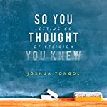So You Thought You Knew: Letting Go of Religion | Joshua Tongol