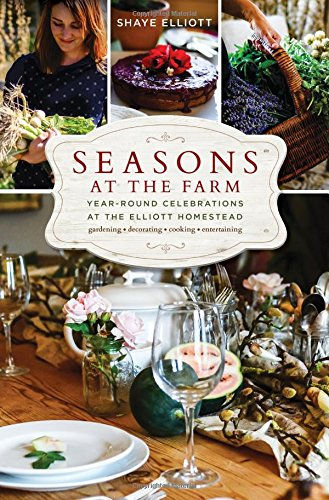 Seasons at the Farm: Year-Round Celebrations at the Elliott Homestead by Shaye Elliott