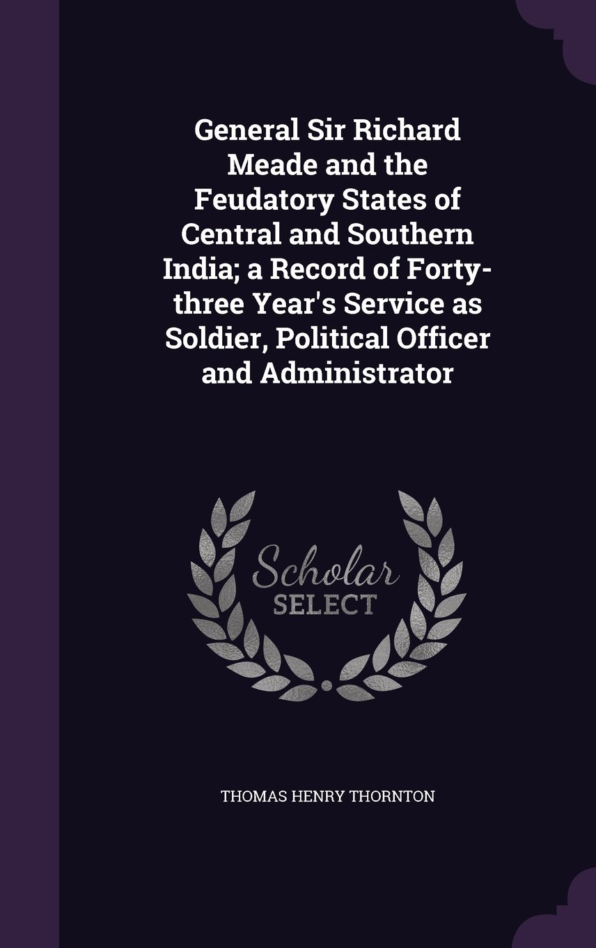 Download General Sir Richard Meade and the Feudatory States of Central and Southern India; a Record of Forty-three Year's Service as Soldier, Political Officer and Administrator PDF