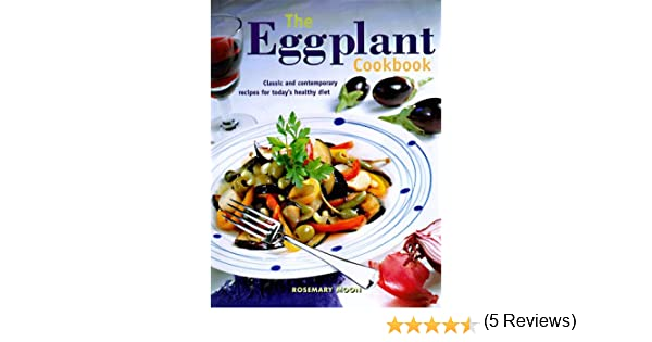 The eggplant cookbook classic and contemporary recipes for todays the eggplant cookbook classic and contemporary recipes for todays healthy diet rosemary moon 9780785808961 amazon books forumfinder Choice Image