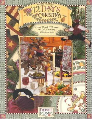 Debbie Mumm 12 Days Of Christmas: Create Warmth and Elegance With Gift, Decorating and Quilting Ideas