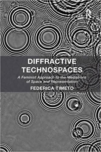 Diffractive Technospaces: A Feminist Approach to the Mediations of Space and Representation