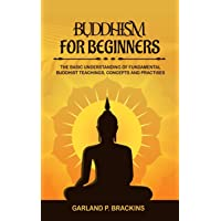 Buddhism For Beginners: The Basic Understanding Of Fundamental Buddhist Teachings, Concepts And Practises