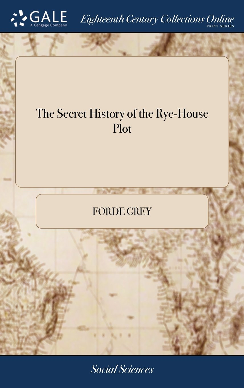 Download The Secret History of the Rye-House Plot: And of Monmouth's Rebellion. Written by Ford Lord Grey, in MDCLXXXV. the Second Edition pdf epub