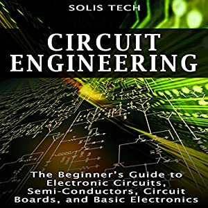 Circuit Engineering: The Beginner's Guide to Electronic Circuits, Semi-Conductors, Circuit Boards, and Basic Electronics Audiobook