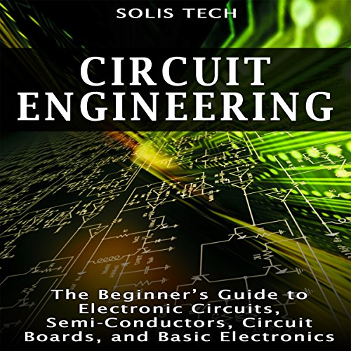 Circuit Engineering: The Beginner's Guide to Electronic Circuits, Semi-Conductors, Circuit Boards, and Basic Electronics