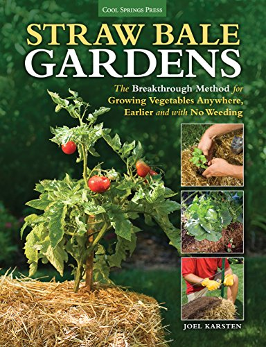 Straw Bale Gardens: The Breakthrough Method for Growing Vegetables Anywhere, Earlier and with No Weeding Joel Karsten