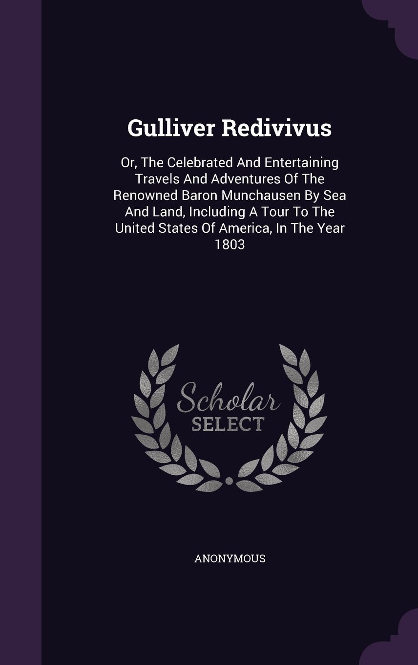Gulliver Redivivus: Or, The Celebrated And Entertaining Travels And Adventures Of The Renowned Baron Munchausen By Sea And Land, Including A Tour To The United States Of America, In The Year 1803 ebook