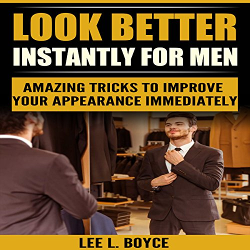 Look Better Instantly for Men: Amazing Tricks to Improve Your Appearance Immediately