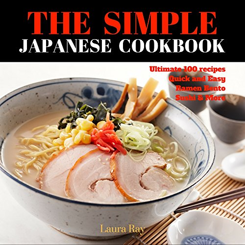 The Simple Japanese Cookbook: Japanese Cooking Book Quick and Easy Over 100 recipes Traditional Japanese Food (Ramen Cookbook, Bento Cookbook, Sushi Cookbook) by Laura Ray