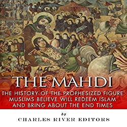The Mahdi: The History of the Prophesized Figure Muslims Believe Will Redeem Islam and Bring About the End Times