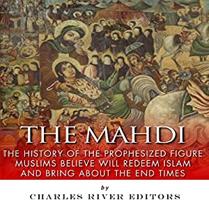 The Mahdi: The History of the Prophesized Figure Muslims Believe Will Redeem Islam and Bring About the End Times Audiobook