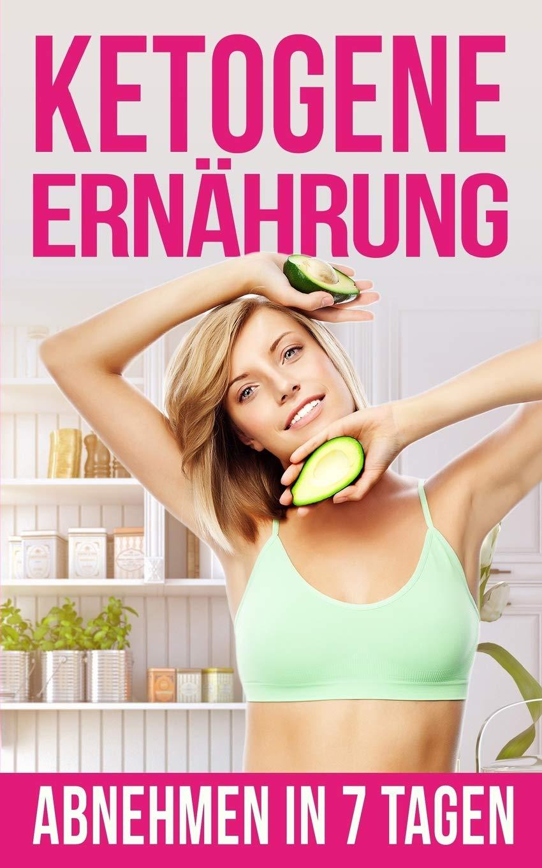 Ketogene Ernährung: Abnehmen in nur 7 Tagen (Ketogene Diät, Low carb high fat, Anabole Diät, kohlenhydratfreie Ernährung,  Low Carb Diät)