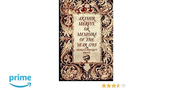Arthur Mervyn, or, Memoirs of the Year 1793: Charles ...