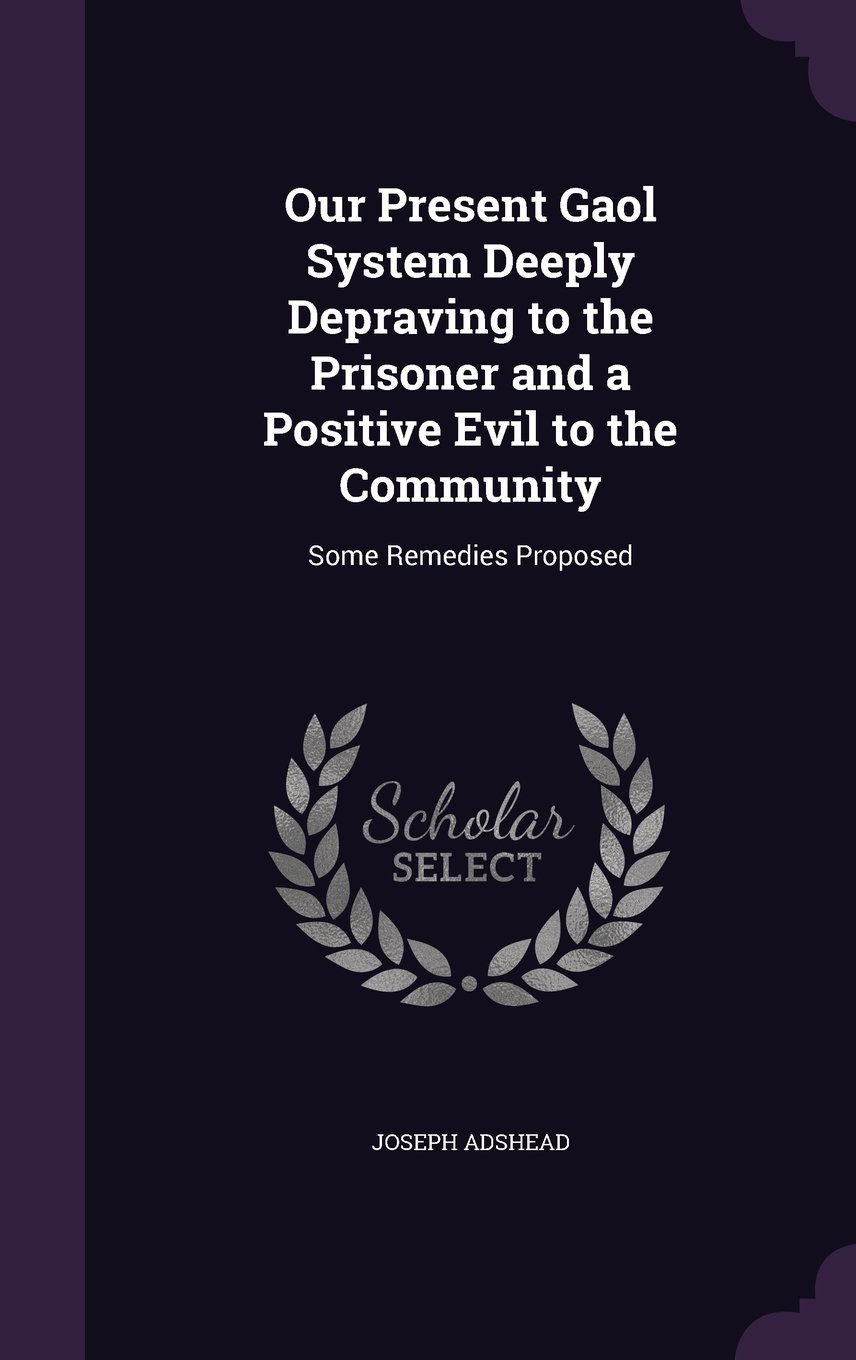 Our Present Gaol System Deeply Depraving to the Prisoner and a Positive Evil to the Community: Some Remedies Proposed PDF