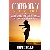 Codependency No More: How to Cure Codependency, Start to Love Yourself and Fight for No More Codependent Relationship Ever
