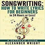 Songwriting: How to Write Lyrics for Beginners in 24 Hours or Less!: A Detailed Guide | Alexander Wright