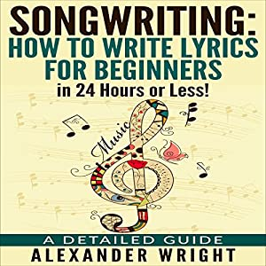 Songwriting: How to Write Lyrics for Beginners in 24 Hours or Less! Audiobook