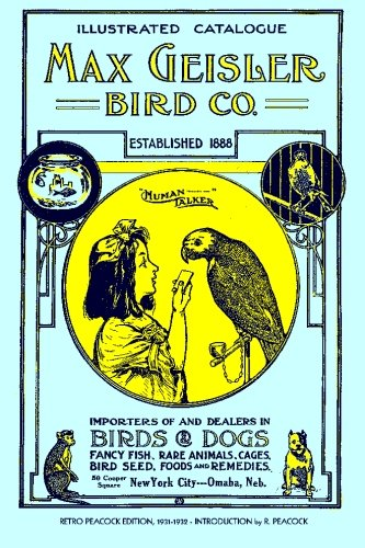 Max Geisler Bird Co. Illustrated Catalogue (Retro Peacock Edition, 1931-1932): Importers of and Dealers in Birds, Fancy Fish, Dogs, Rare Animals, Cages, Aquariums, Globes, Shells, Etc.