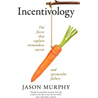 Incentivology: The Forces That Explain Tremendous Success and Spectacular Failure