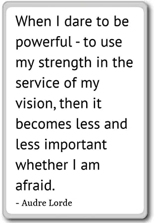 When I Dare To Be Powerful To Use My Strength Audre Lorde