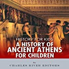 History for Kids: A History of Ancient Athens for Children Hörbuch von  Charles River Editors Gesprochen von: Kenneth Ray