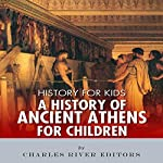 History for Kids: A History of Ancient Athens for Children    Charles River Editors