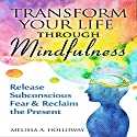 Transform Your Life Through Mindfulness: Release Subconscious Fear & Reclaim the Present Audiobook by Melissa Anna Holloway Narrated by Alexis Brooks