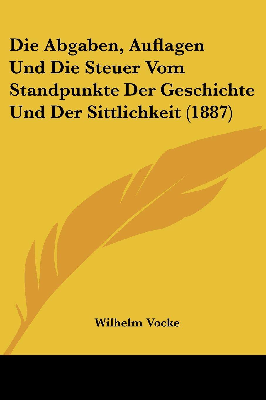 Die Abgaben, Auflagen Und Die Steuer Vom Standpunkte Der Geschichte Und Der Sittlichkeit (1887) (German Edition) PDF