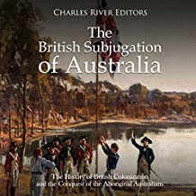 The British Subjugation of Australia: The History of British Colonization and the Conquest of the Aboriginal Australians