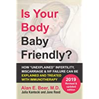 "Is Your Body Baby Friendly?: How ""Unexplained"" Infertility, Miscarriage and IVF Failure Can Be Explained and Treated with Immunotherapy"